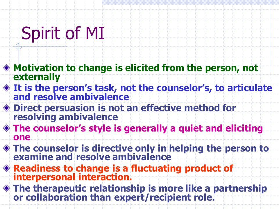 Spirit of MI Motivation to change is elicited from the person, not externally It is the person's task, not the counselor's, to articulate and resolve ambivalence Direct persuasion is not an effective method for resolving ambivalence The counselor's style is generally a quiet and eliciting one The counselor is directive only in helping the person to examine and resolve ambivalence Readiness to change is a fluctuating product of interpersonal interaction.
