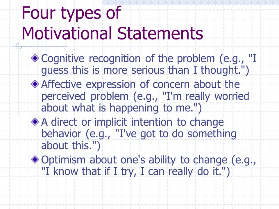 Four types of Motivational Statements Cognitive recognition of the problem (e.g., I guess this is more serious than I thought. ) Affective expression of concern about the perceived problem (e.g., I m really worried about what is happening to me. ) A direct or implicit intention to change behavior (e.g., I ve got to do something about this. ) Optimism about one s ability to change (e.g., I know that if I try, I can really do it. )