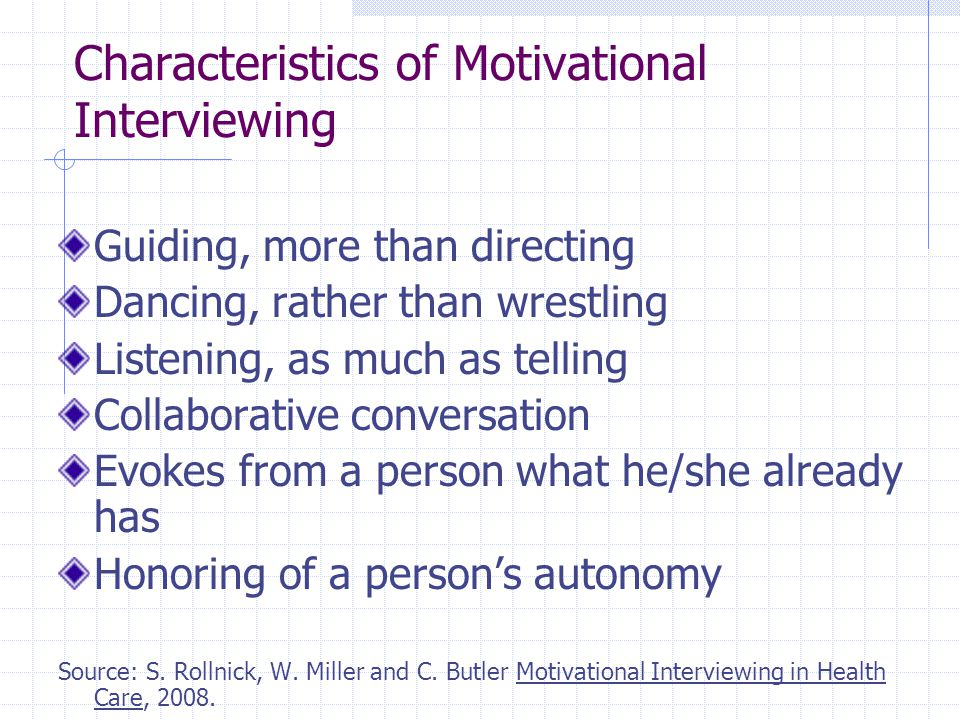 Characteristics of Motivational Interviewing Guiding, more than directing Dancing, rather than wrestling Listening, as much as telling Collaborative conversation Evokes from a person what he/she already has Honoring of a person's autonomy Source: S.