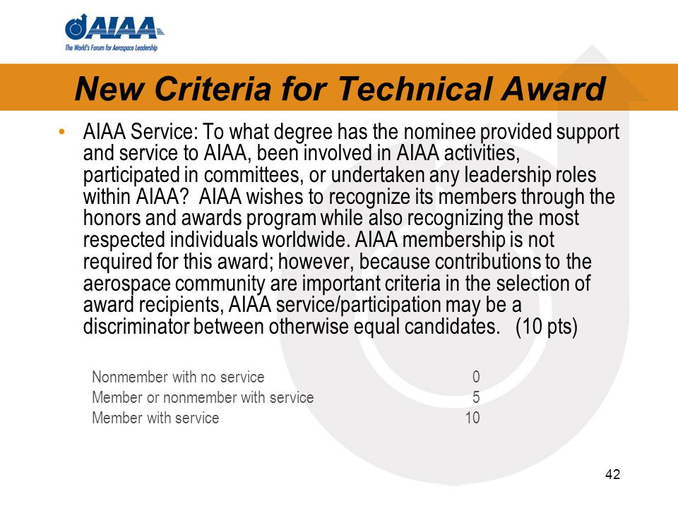 42 New Criteria for Technical Award AIAA Service: To what degree has the nominee provided support and service to AIAA, been involved in AIAA activities, participated in committees, or undertaken any leadership roles within AIAA.