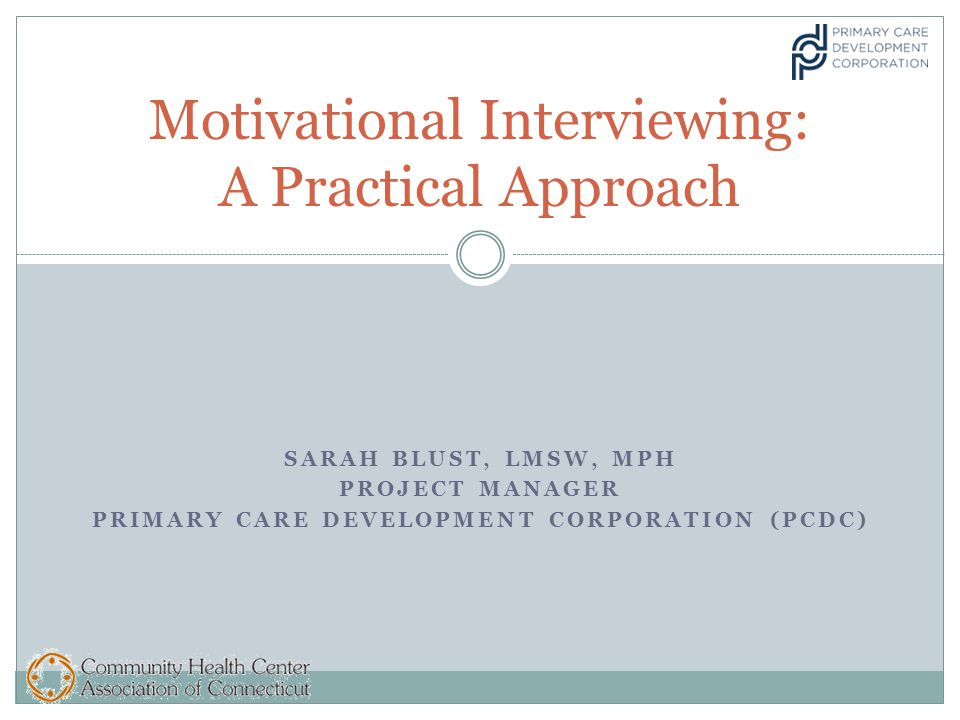 SARAH BLUST, LMSW, MPH PROJECT MANAGER PRIMARY CARE DEVELOPMENT CORPORATION (PCDC) Motivational Interviewing: A Practical Approach