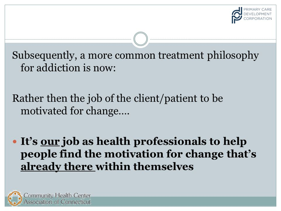 Subsequently, a more common treatment philosophy for addiction is now: Rather then the job of the client/patient to be motivated for change….
