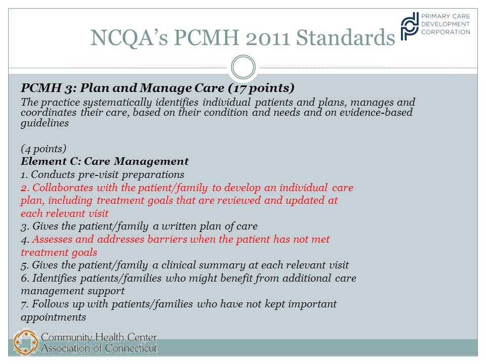 NCQA's PCMH 2011 Standards PCMH 3: Plan and Manage Care (17 points) The practice systematically identifies individual patients and plans, manages and coordinates their care, based on their condition and needs and on evidence-based guidelines (4 points) Element C: Care Management 1.