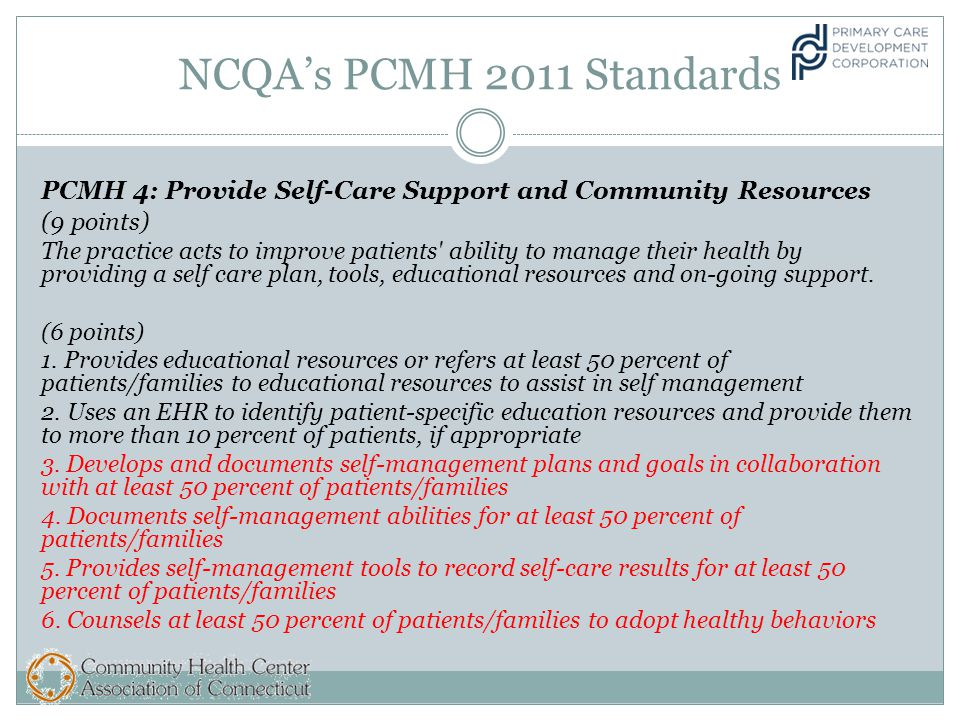 NCQA's PCMH 2011 Standards PCMH 4: Provide Self-Care Support and Community Resources (9 points) The practice acts to improve patients ability to manage their health by providing a self care plan, tools, educational resources and on-going support.