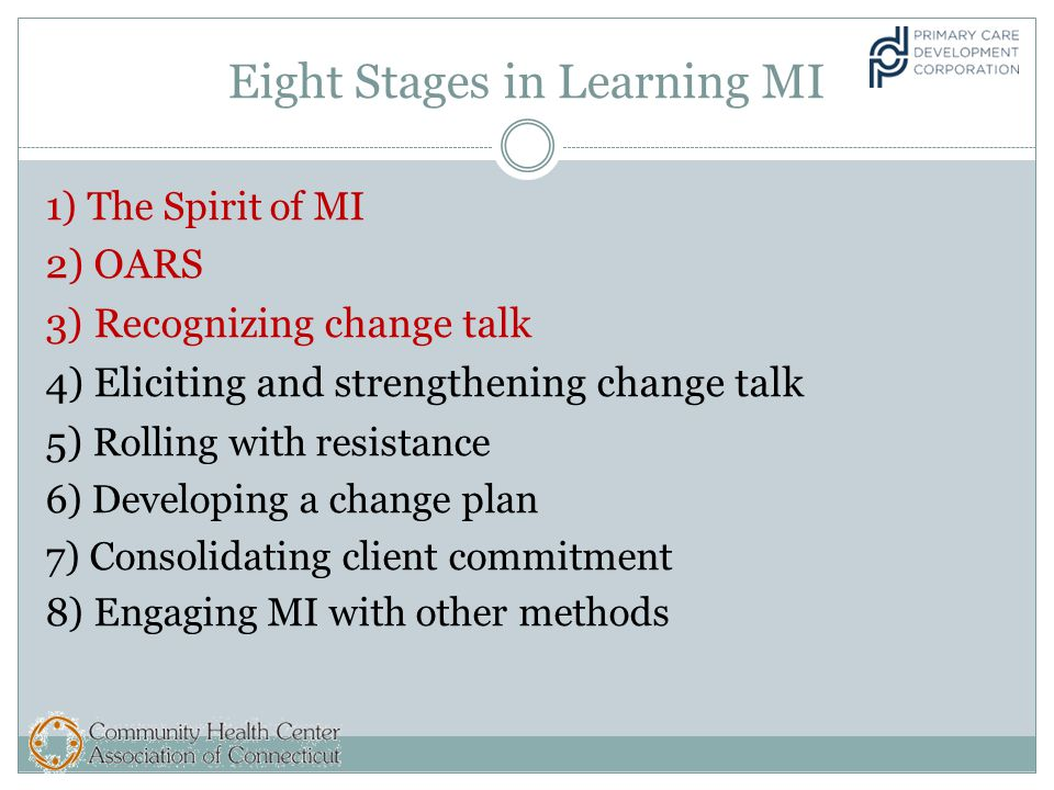 Eight Stages in Learning MI 1) The Spirit of MI 2) OARS 3) Recognizing change talk 4) Eliciting and strengthening change talk 5) Rolling with resistance 6) Developing a change plan 7) Consolidating client commitment 8) Engaging MI with other methods