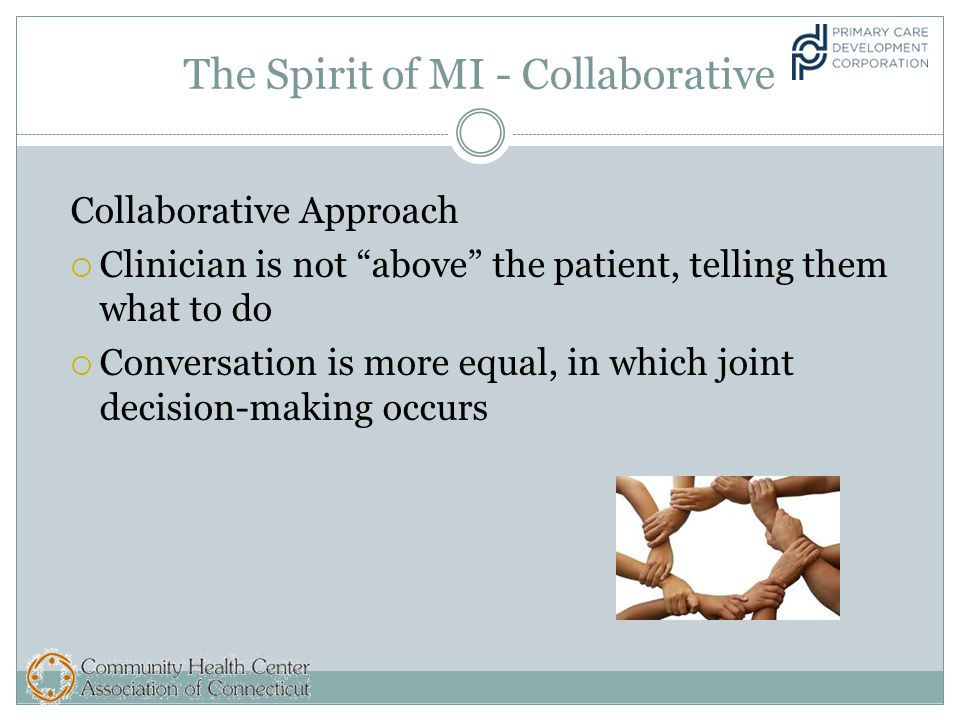 The Spirit of MI - Collaborative Collaborative Approach  Clinician is not above the patient, telling them what to do  Conversation is more equal, in which joint decision-making occurs