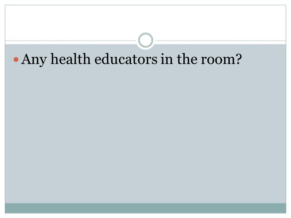 Any health educators in the room