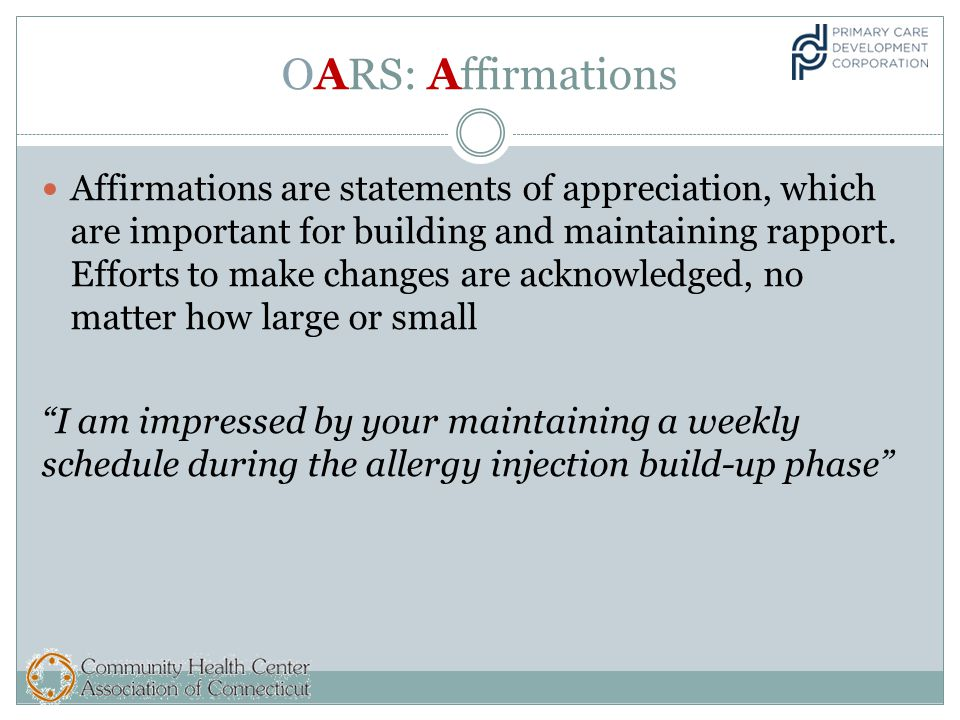 OARS: Affirmations Affirmations are statements of appreciation, which are important for building and maintaining rapport.