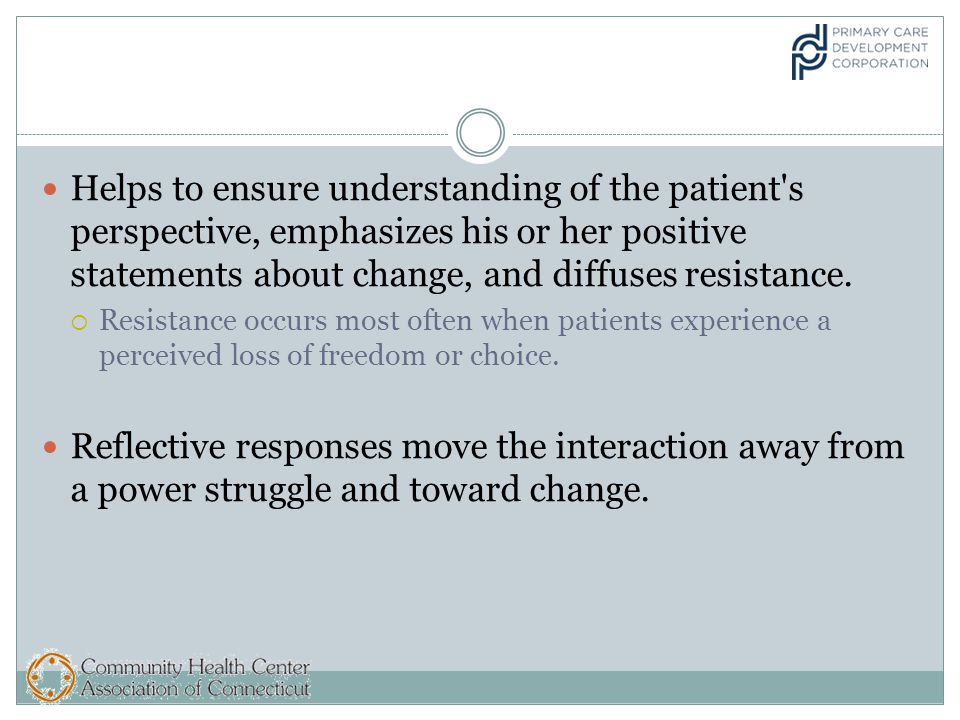 Helps to ensure understanding of the patient s perspective, emphasizes his or her positive statements about change, and diffuses resistance.