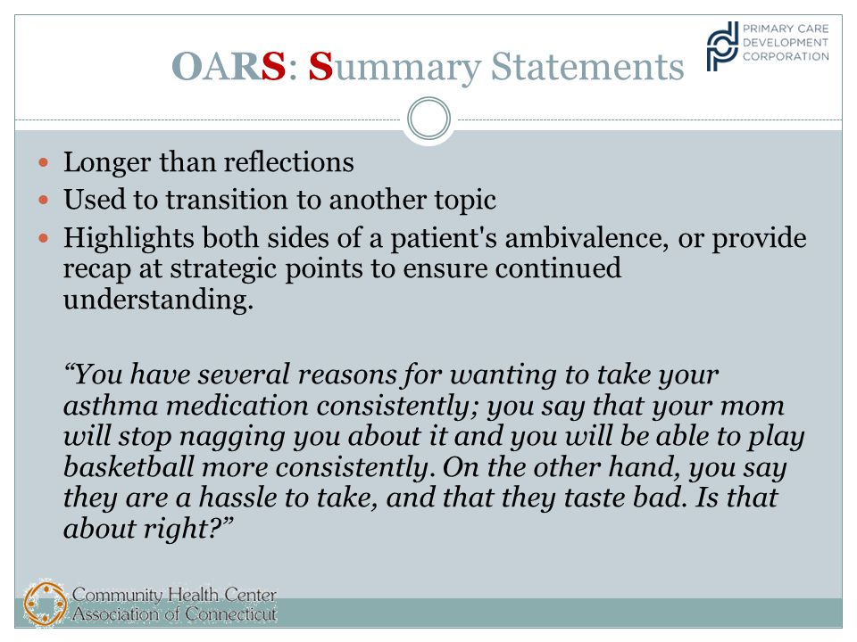 OARS: Summary Statements Longer than reflections Used to transition to another topic Highlights both sides of a patient s ambivalence, or provide recap at strategic points to ensure continued understanding.