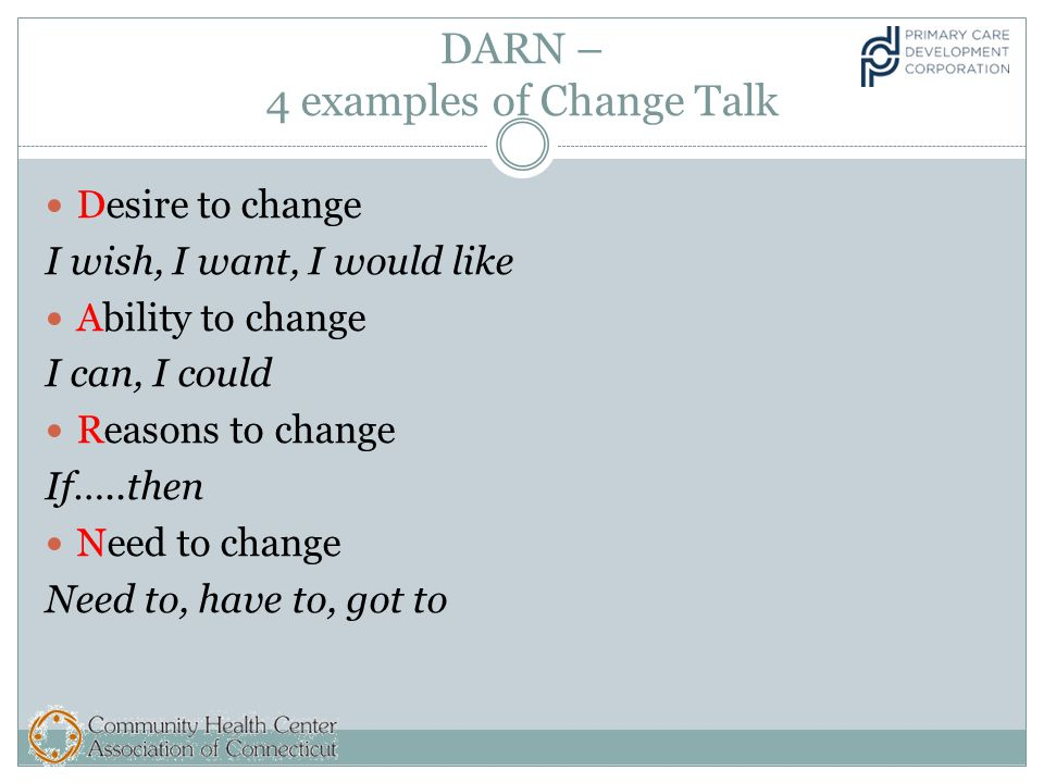 DARN – 4 examples of Change Talk Desire to change I wish, I want, I would like Ability to change I can, I could Reasons to change If…..then Need to change Need to, have to, got to