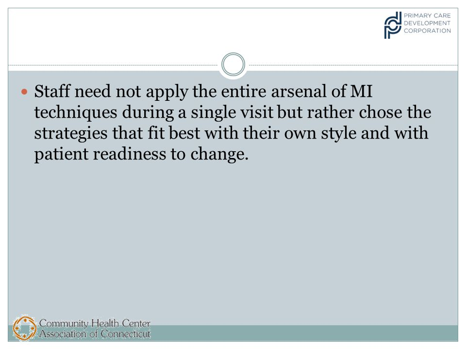 Staff need not apply the entire arsenal of MI techniques during a single visit but rather chose the strategies that fit best with their own style and with patient readiness to change.