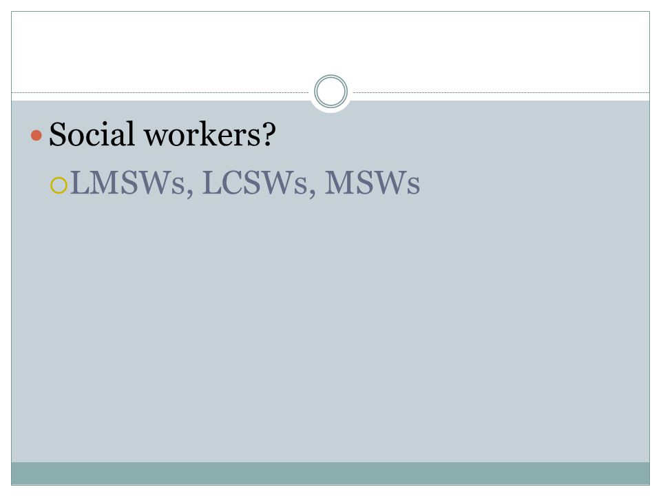 Social workers  LMSWs, LCSWs, MSWs