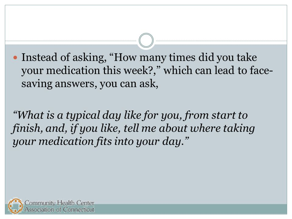 Instead of asking, How many times did you take your medication this week , which can lead to face- saving answers, you can ask, What is a typical day like for you, from start to finish, and, if you like, tell me about where taking your medication fits into your day.