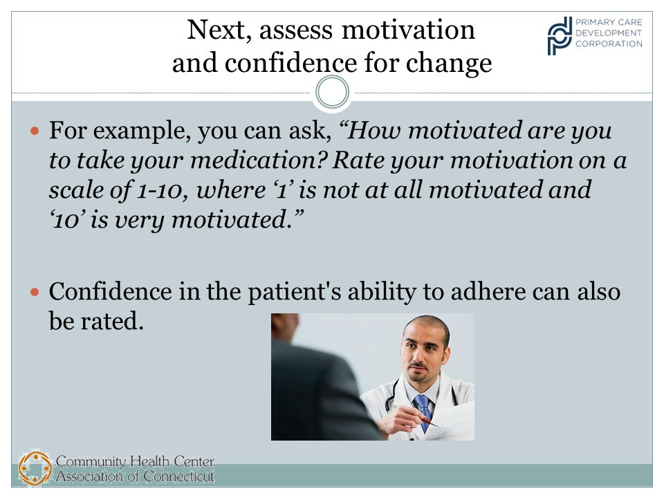Next, assess motivation and confidence for change For example, you can ask, How motivated are you to take your medication.