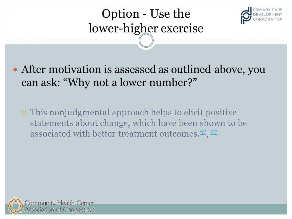 Option - Use the lower-higher exercise After motivation is assessed as outlined above, you can ask: Why not a lower number  This nonjudgmental approach helps to elicit positive statements about change, which have been shown to be associated with better treatment outcomes.