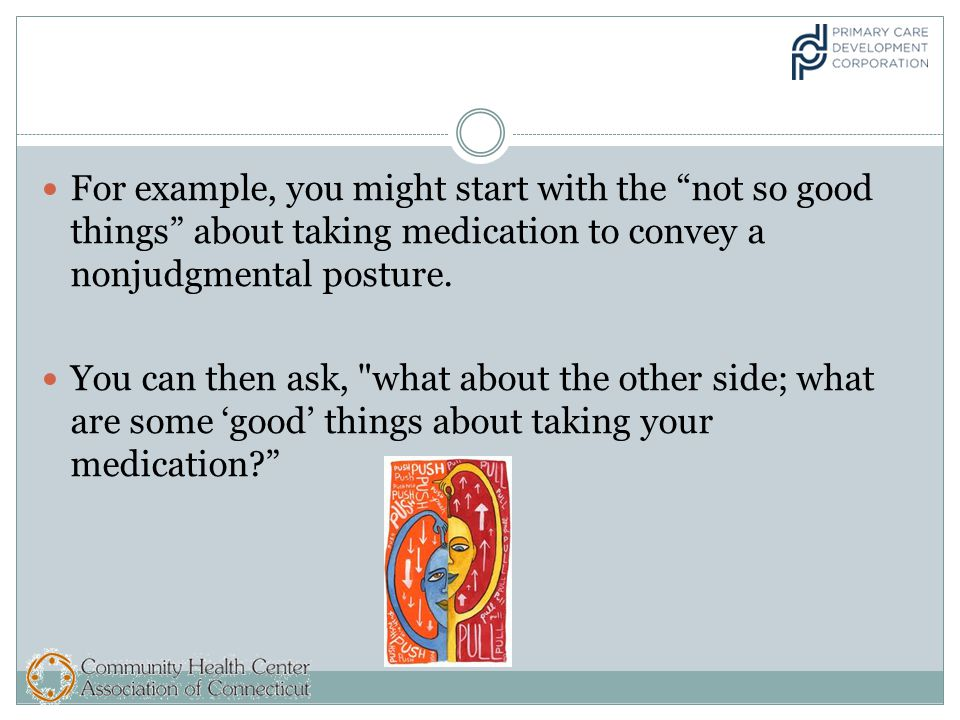 For example, you might start with the not so good things about taking medication to convey a nonjudgmental posture.