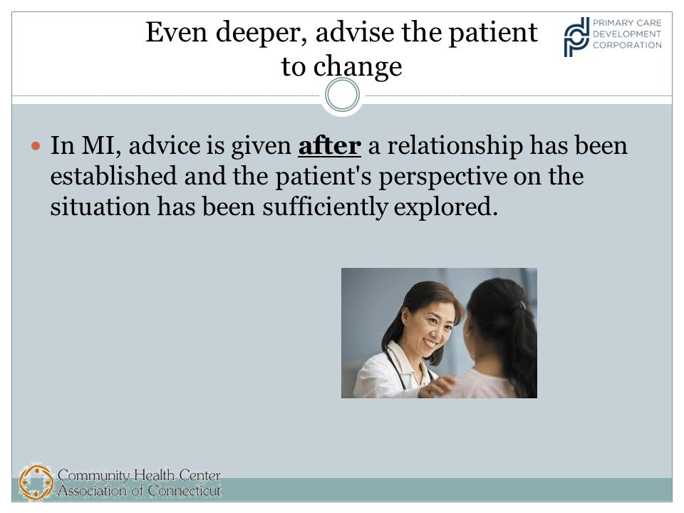 Even deeper, advise the patient to change In MI, advice is given after a relationship has been established and the patient s perspective on the situation has been sufficiently explored.