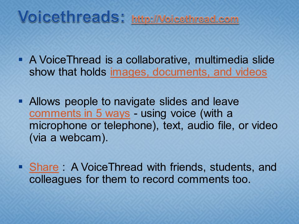  A VoiceThread is a collaborative, multimedia slide show that holds images, documents, and videosimages, documents, and videos  Allows people to navigate slides and leave comments in 5 ways - using voice (with a microphone or telephone), text, audio file, or video (via a webcam).