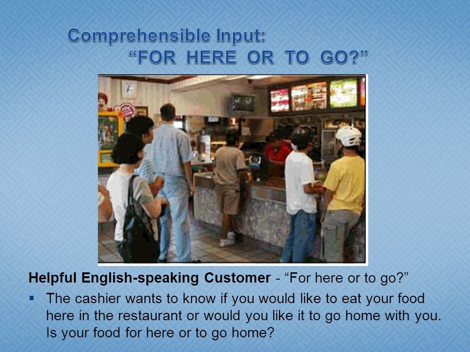 Helpful English-speaking Customer - For here or to go  The cashier wants to know if you would like to eat your food here in the restaurant or would you like it to go home with you.