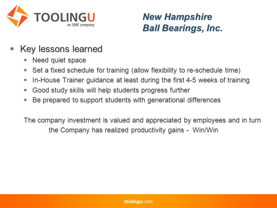 toolingu.com  Key lessons learned  Need quiet space  Set a fixed schedule for training (allow flexibility to re-schedule time)  In-House Trainer guidance at least during the first 4-5 weeks of training  Good study skills will help students progress further  Be prepared to support students with generational differences The company investment is valued and appreciated by employees and in turn the Company has realized productivity gains - Win/Win the Company has realized productivity gains - Win/Win New Hampshire Ball Bearings, Inc.