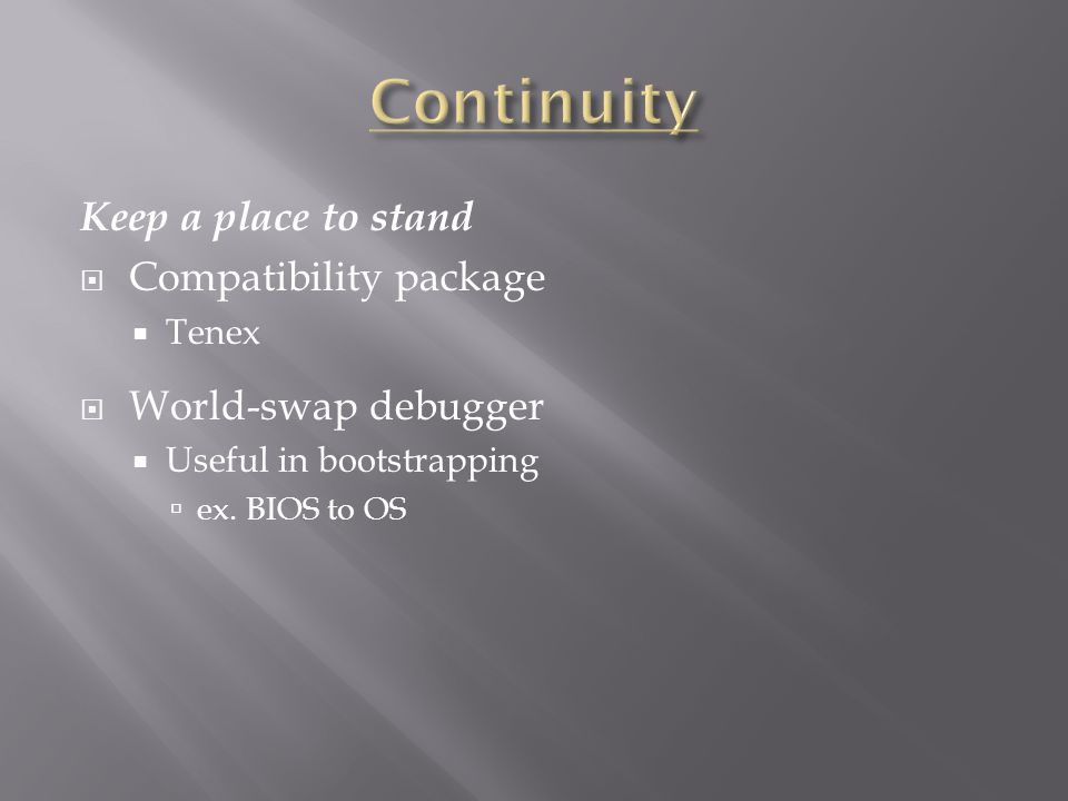 Keep a place to stand  Compatibility package  Tenex  World-swap debugger  Useful in bootstrapping  ex.