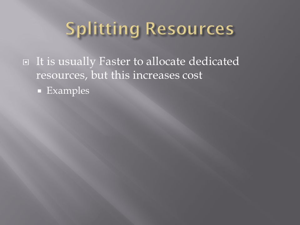  It is usually Faster to allocate dedicated resources, but this increases cost  Examples