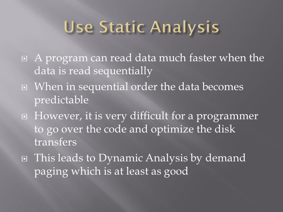  A program can read data much faster when the data is read sequentially  When in sequential order the data becomes predictable  However, it is very difficult for a programmer to go over the code and optimize the disk transfers  This leads to Dynamic Analysis by demand paging which is at least as good