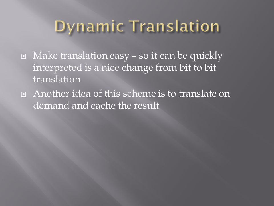  Make translation easy – so it can be quickly interpreted is a nice change from bit to bit translation  Another idea of this scheme is to translate on demand and cache the result