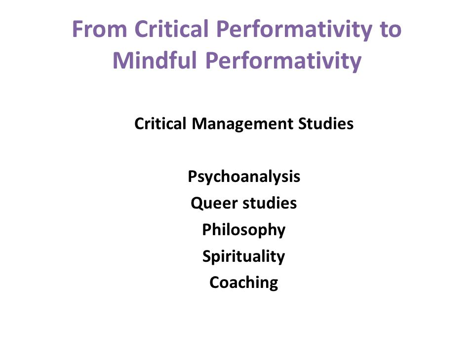 From Critical Performativity to Mindful Performativity Critical Management Studies Psychoanalysis Queer studies Philosophy Spirituality Coaching