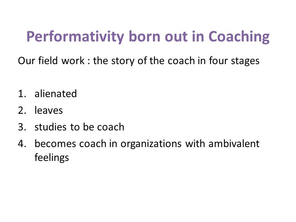 Performativity born out in Coaching Our field work : the story of the coach in four stages 1.alienated 2.leaves 3.studies to be coach 4.becomes coach