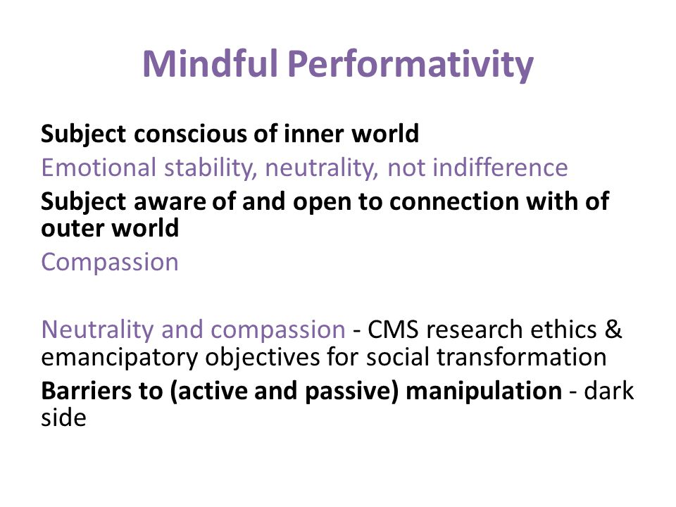 Mindful Performativity Subject conscious of inner world Emotional stability, neutrality, not indifference Subject aware of and open to connection with
