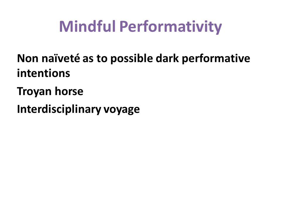Mindful Performativity Non naïveté as to possible dark performative intentions Troyan horse Interdisciplinary voyage