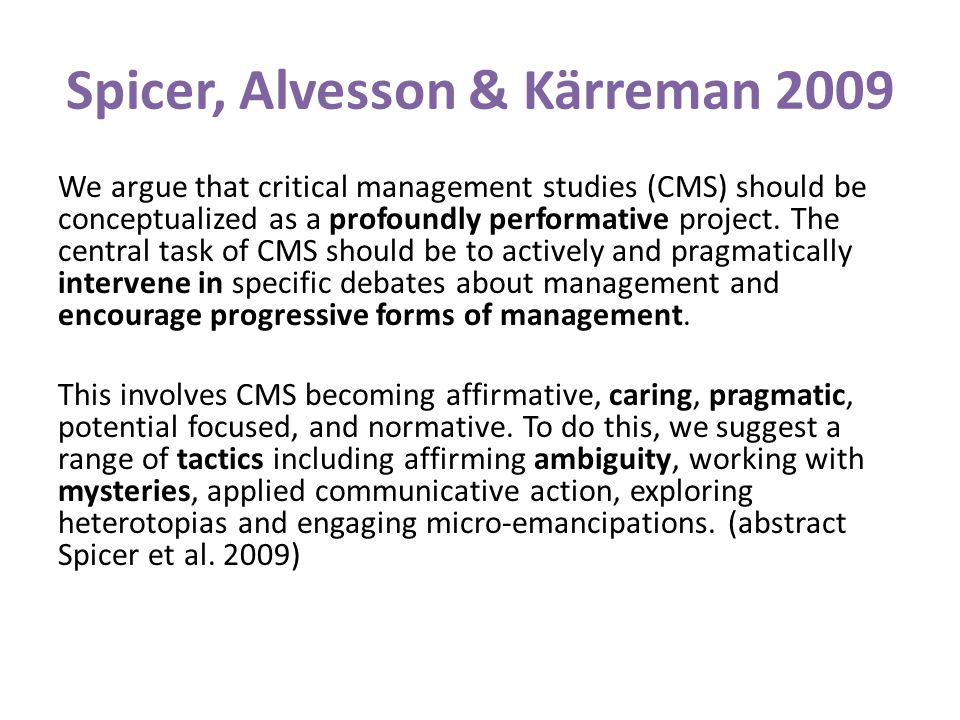 Spicer, Alvesson & Kärreman 2009 We argue that critical management studies (CMS) should be conceptualized as a profoundly performative project. The ce