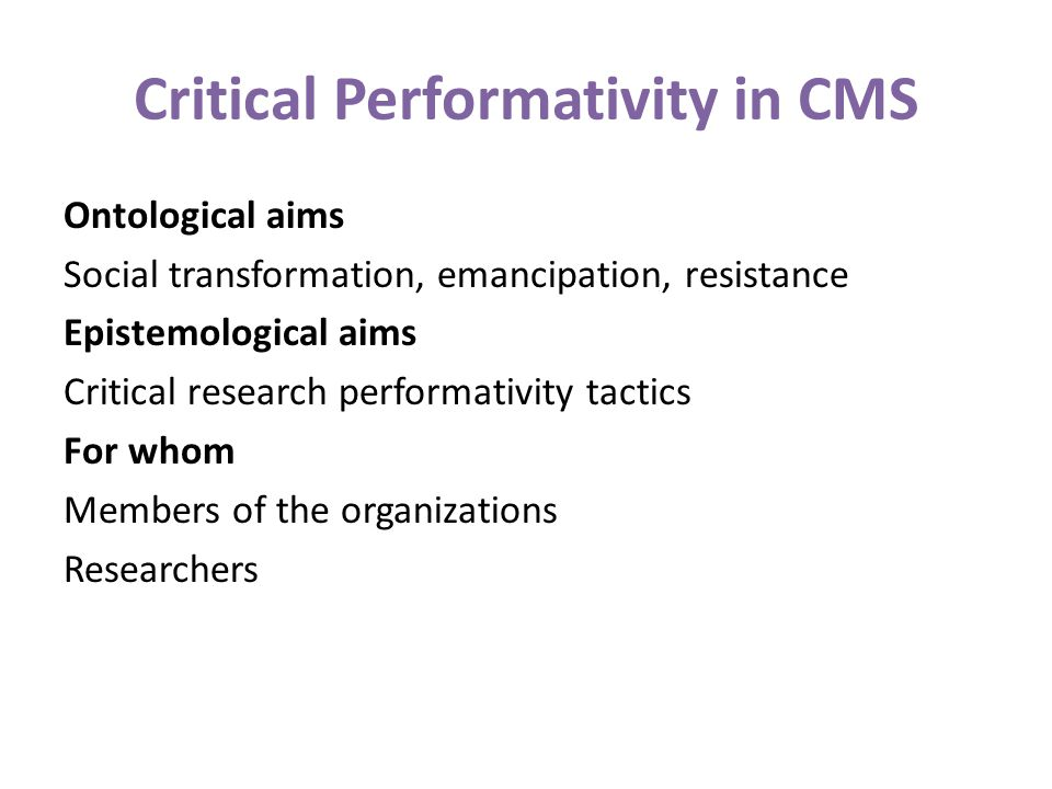 Critical Performativity in CMS Ontological aims Social transformation, emancipation, resistance Epistemological aims Critical research performativity tactics For whom Members of the organizations Researchers