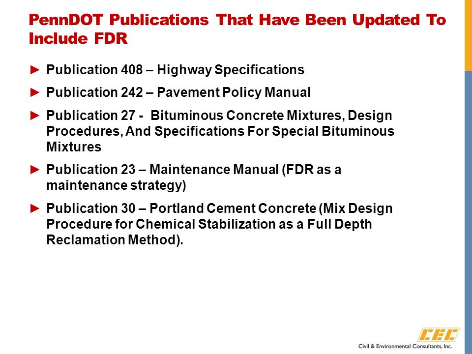 PennDOT Publications That Have Been Updated To Include FDR ►Publication 408 – Highway Specifications ►Publication 242 – Pavement Policy Manual ►Publication 27 - Bituminous Concrete Mixtures, Design Procedures, And Specifications For Special Bituminous Mixtures ►Publication 23 – Maintenance Manual (FDR as a maintenance strategy) ►Publication 30 – Portland Cement Concrete (Mix Design Procedure for Chemical Stabilization as a Full Depth Reclamation Method).