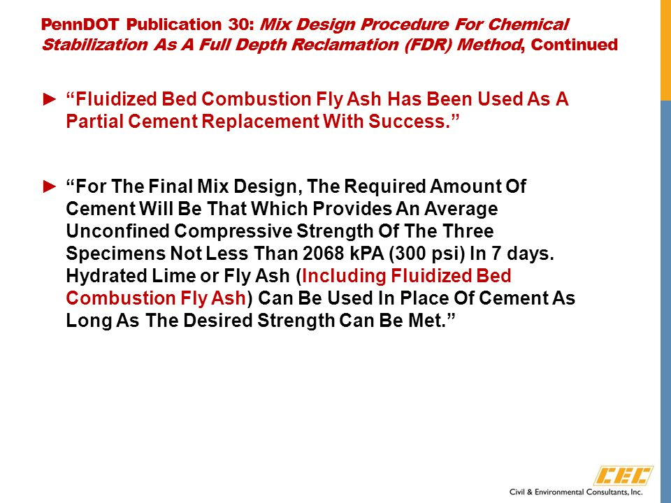 PennDOT Publication 30: Mix Design Procedure For Chemical Stabilization As A Full Depth Reclamation (FDR) Method, Continued ► Fluidized Bed Combustion Fly Ash Has Been Used As A Partial Cement Replacement With Success. ► For The Final Mix Design, The Required Amount Of Cement Will Be That Which Provides An Average Unconfined Compressive Strength Of The Three Specimens Not Less Than 2068 kPA (300 psi) In 7 days.