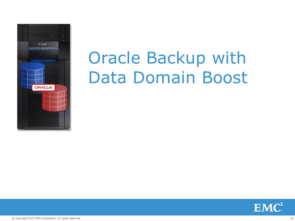 15© Copyright 2013 EMC Corporation. All rights reserved. Oracle Backup with Data Domain Boost