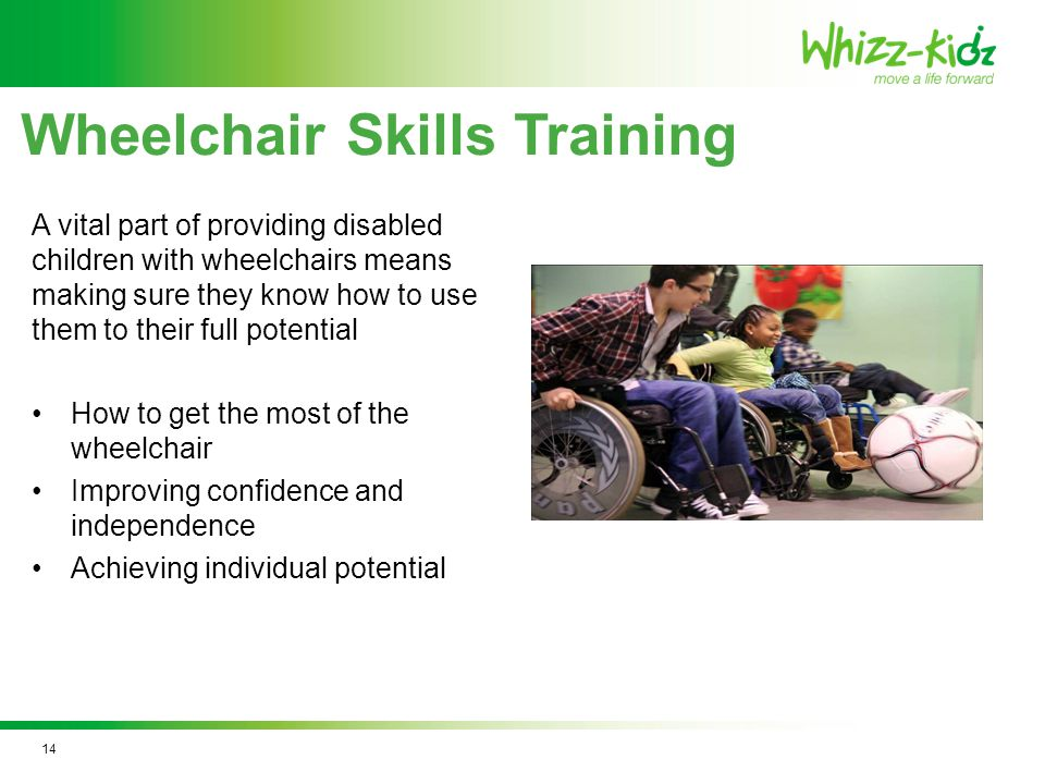 Wheelchair Skills Training A vital part of providing disabled children with wheelchairs means making sure they know how to use them to their full potential How to get the most of the wheelchair Improving confidence and independence Achieving individual potential 14