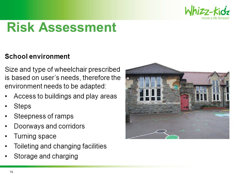 Risk Assessment Size and type of wheelchair prescribed is based on user's needs, therefore the environment needs to be adapted: Access to buildings and play areas Steps Steepness of ramps Doorways and corridors Turning space Toileting and changing facilities Storage and charging School environment 19