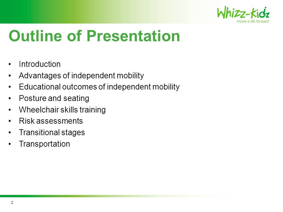Outline of Presentation Introduction Advantages of independent mobility Educational outcomes of independent mobility Posture and seating Wheelchair skills training Risk assessments Transitional stages Transportation 2