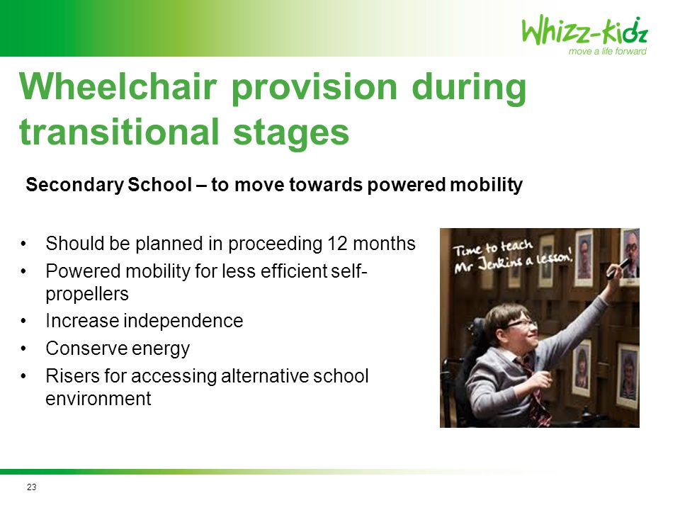 Should be planned in proceeding 12 months Powered mobility for less efficient self- propellers Increase independence Conserve energy Risers for accessing alternative school environment Wheelchair provision during transitional stages Secondary School – to move towards powered mobility 23