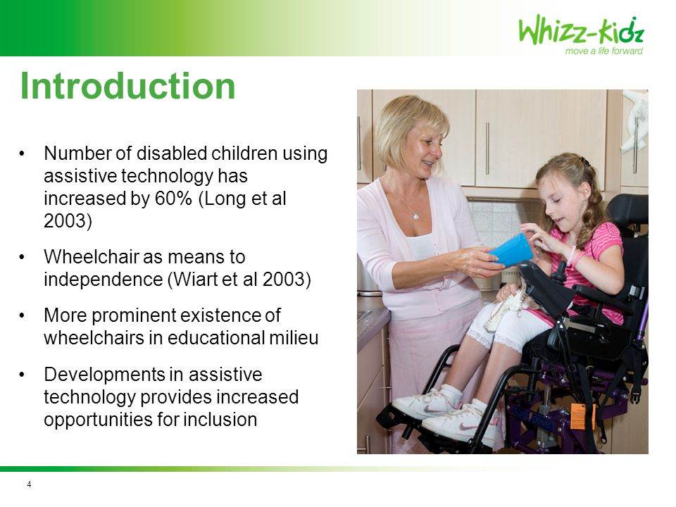 Number of disabled children using assistive technology has increased by 60% (Long et al 2003) Wheelchair as means to independence (Wiart et al 2003) More prominent existence of wheelchairs in educational milieu Developments in assistive technology provides increased opportunities for inclusion Introduction 4