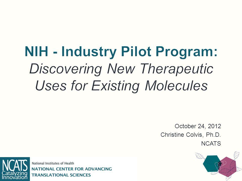 October 24, 2012 Christine Colvis, Ph.D. NCATS
