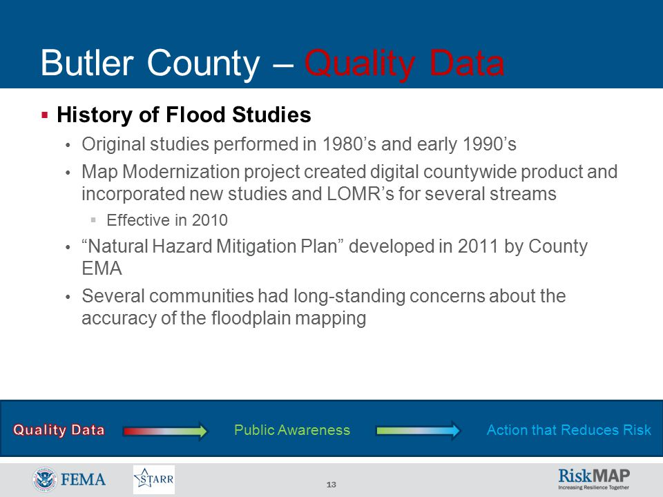 13 Butler County – Quality Data  History of Flood Studies Original studies performed in 1980's and early 1990's Map Modernization project created digital countywide product and incorporated new studies and LOMR's for several streams  Effective in 2010 Natural Hazard Mitigation Plan developed in 2011 by County EMA Several communities had long-standing concerns about the accuracy of the floodplain mapping Public AwarenessAction that Reduces Risk