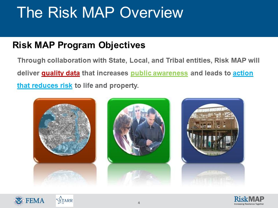 4 The Risk MAP Overview Risk MAP Program Objectives Through collaboration with State, Local, and Tribal entities, Risk MAP will deliver quality data that increases public awareness and leads to action that reduces risk to life and property.