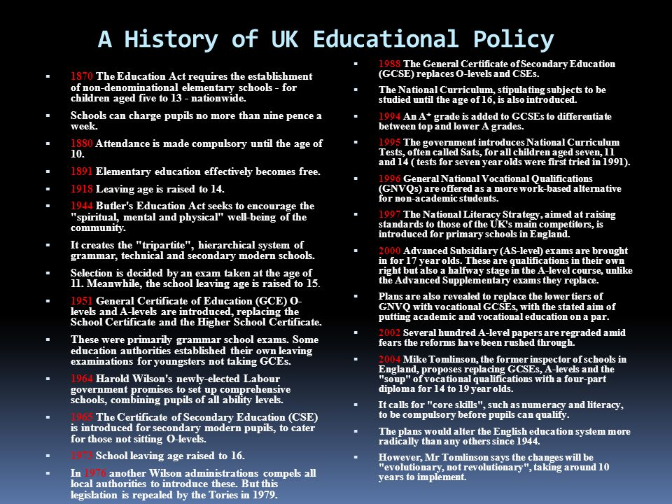 A History of UK Educational Policy  1870 The Education Act requires the establishment of non-denominational elementary schools - for children aged five to 13 - nationwide.