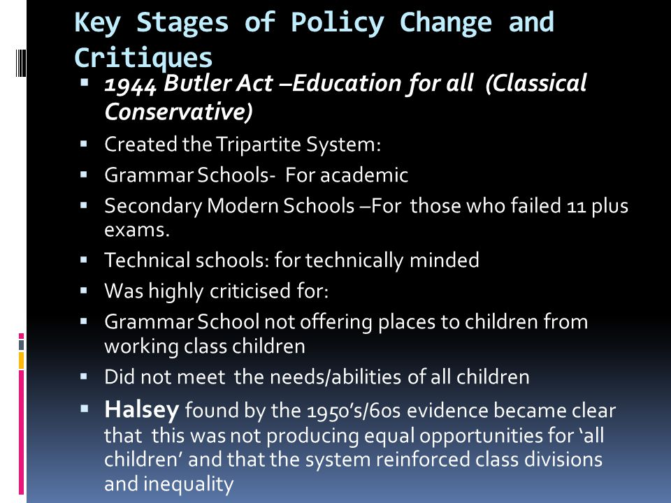 Key Stages of Policy Change and Critiques  1944 Butler Act –Education for all (Classical Conservative)  Created the Tripartite System:  Grammar Sch