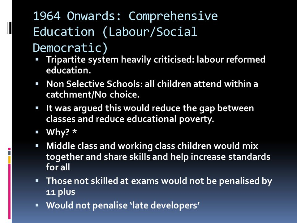 1964 Onwards: Comprehensive Education (Labour/Social Democratic)  Tripartite system heavily criticised: labour reformed education.