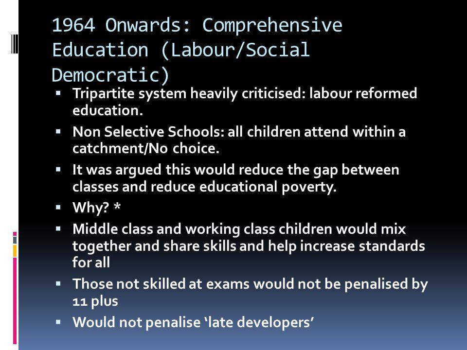 1964 Onwards: Comprehensive Education (Labour/Social Democratic)  Tripartite system heavily criticised: labour reformed education.  Non Selective Sc
